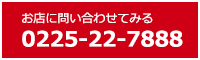 お店に問い合わせてみる 0225-22-7888
